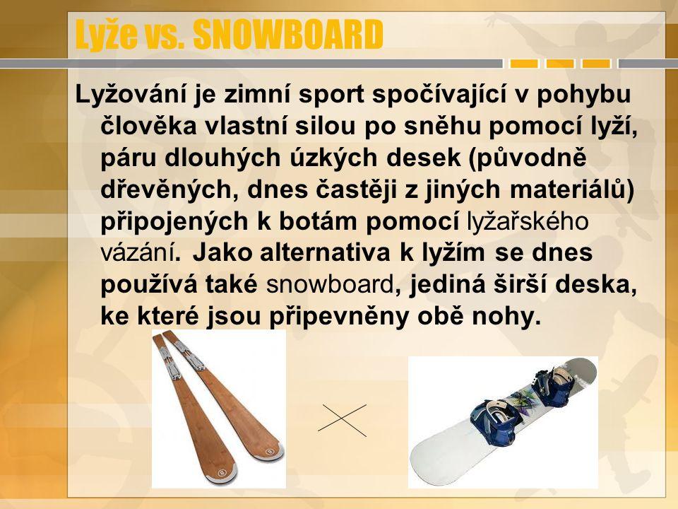 Lyže vs. SNOWBOARD Lyžování je zimní sport spočívající v pohybu člověka vlastní silou po sněhu pomocí lyží, páru dlouhých úzkých desek (původně dřevěn