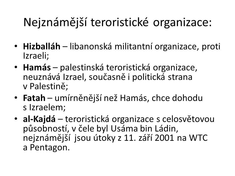 Nejznámější teroristické organizace: Hizballáh – libanonská militantní organizace, proti Izraeli; Hamás – palestinská teroristická organizace, neuznává Izrael, současně i politická strana v Palestině; Fatah – umírněnější než Hamás, chce dohodu s Izraelem; al-Kajdá – teroristická organizace s celosvětovou působností, v čele byl Usáma bin Ládin, nejznámější jsou útoky z 11.