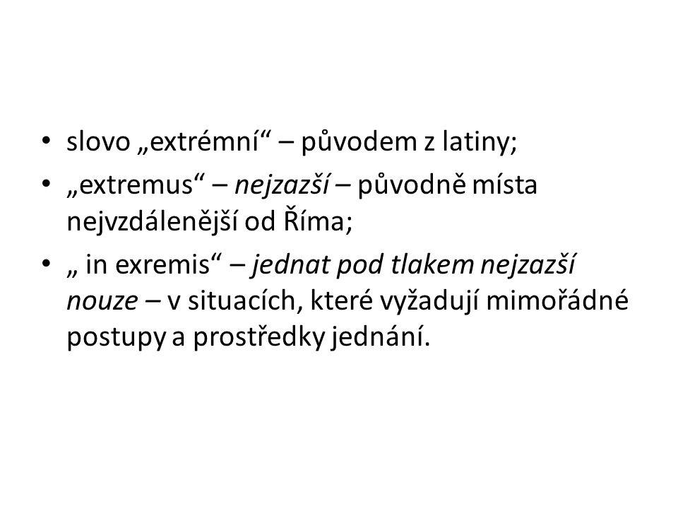 """slovo """"extrémní – původem z latiny; """"extremus – nejzazší – původně místa nejvzdálenější od Říma; """" in exremis – jednat pod tlakem nejzazší nouze – v situacích, které vyžadují mimořádné postupy a prostředky jednání."""