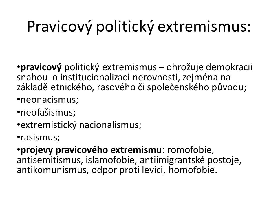 Pravicový politický extremismus: pravicový politický extremismus – ohrožuje demokracii snahou o institucionalizaci nerovnosti, zejména na základě etnického, rasového či společenského původu; neonacismus; neofašismus; extremistický nacionalismus; rasismus; projevy pravicového extremismu: romofobie, antisemitismus, islamofobie, antiimigrantské postoje, antikomunismus, odpor proti levici, homofobie.