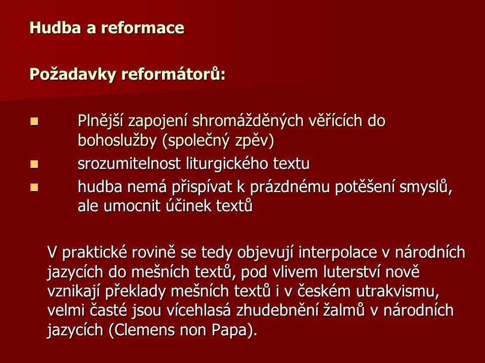 Hudba a reformace Požadavky reformátorů: Plnější zapojení shromážděných věřících do bohoslužby (společný zpěv) Plnější zapojení shromážděných věřících do bohoslužby (společný zpěv) srozumitelnost liturgického textu srozumitelnost liturgického textu hudba nemá přispívat k prázdnému potěšení smyslů, ale umocnit účinek textů hudba nemá přispívat k prázdnému potěšení smyslů, ale umocnit účinek textů V praktické rovině se tedy objevují interpolace v národních jazycích do mešních textů, pod vlivem luterství nově vznikají překlady mešních textů i v českém utrakvismu, velmi časté jsou vícehlasá zhudebnění žalmů v národních jazycích (Clemens non Papa).