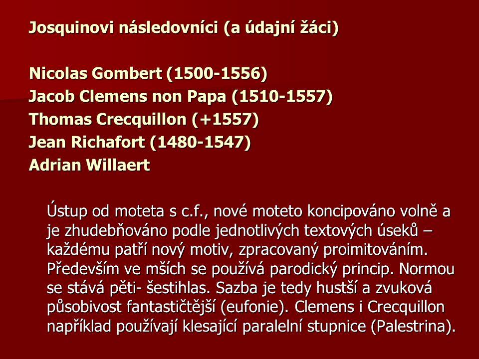 Josquinovi následovníci (a údajní žáci) Nicolas Gombert (1500-1556) Jacob Clemens non Papa (1510-1557) Thomas Crecquillon (+1557) Jean Richafort (1480-1547) Adrian Willaert Ústup od moteta s c.f., nové moteto koncipováno volně a je zhudebňováno podle jednotlivých textových úseků – každému patří nový motiv, zpracovaný proimitováním.