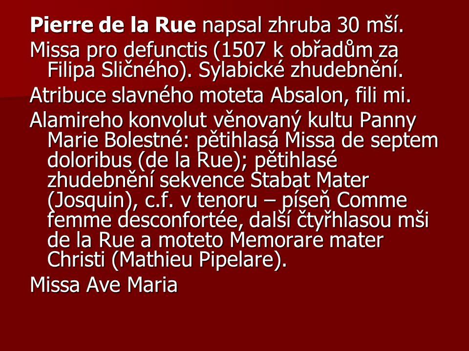 Pierre de la Rue napsal zhruba 30 mší. Missa pro defunctis (1507 k obřadům za Filipa Sličného).