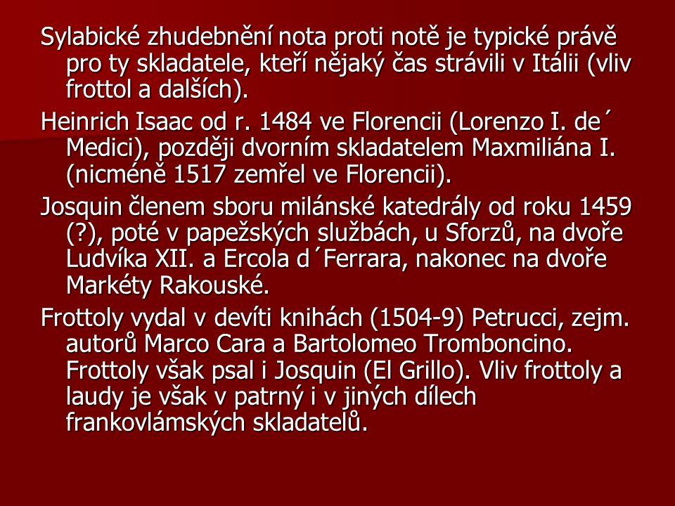 Sylabické zhudebnění nota proti notě je typické právě pro ty skladatele, kteří nějaký čas strávili v Itálii (vliv frottol a dalších).
