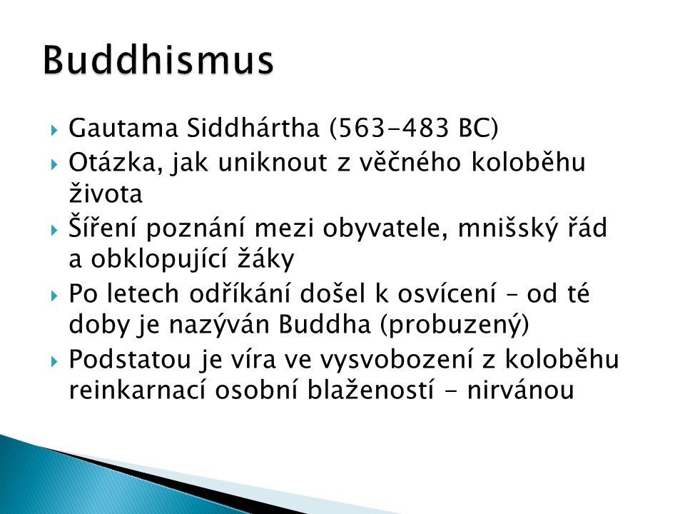  Gautama Siddhártha (563-483 BC)  Otázka, jak uniknout z věčného koloběhu života  Šíření poznání mezi obyvatele, mnišský řád a obklopující žáky  Po letech odříkání došel k osvícení – od té doby je nazýván Buddha (probuzený)  Podstatou je víra ve vysvobození z koloběhu reinkarnací osobní blažeností - nirvánou