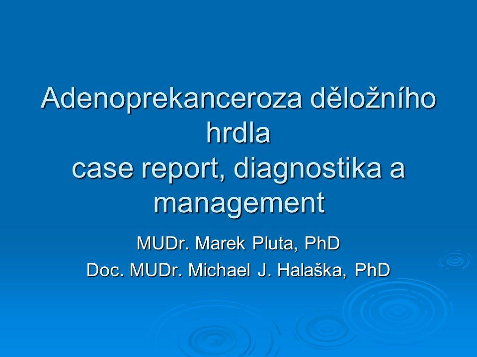Adenoprekanceroza děložního hrdla case report, diagnostika a management MUDr. Marek Pluta, PhD Doc. MUDr. Michael J. Halaška, PhD