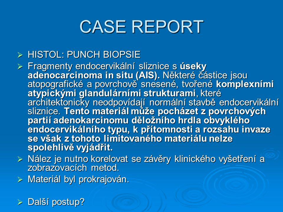 CASE REPORT  HISTOL: PUNCH BIOPSIE  Fragmenty endocervikální sliznice s úseky adenocarcinoma in situ (AIS). Některé částice jsou atopografické a pov