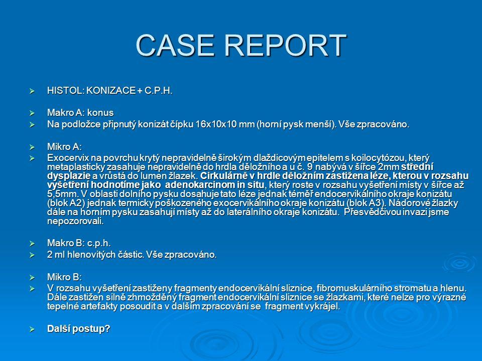 CASE REPORT  HISTOL: KONIZACE + C.P.H.  Makro A: konus  Na podložce připnutý konizát čípku 16x10x10 mm (horní pysk menší). Vše zpracováno.  Mikro