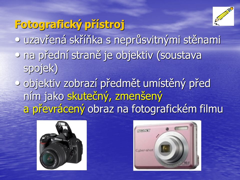 Fotografický přístroj uzavřená skříňka s neprůsvitnými stěnami uzavřená skříňka s neprůsvitnými stěnami na přední straně je objektiv (soustava spojek) na přední straně je objektiv (soustava spojek) objektiv zobrazí předmět umístěný před ním jako skutečný, zmenšený a převrácený obraz na fotografickém filmu objektiv zobrazí předmět umístěný před ním jako skutečný, zmenšený a převrácený obraz na fotografickém filmu