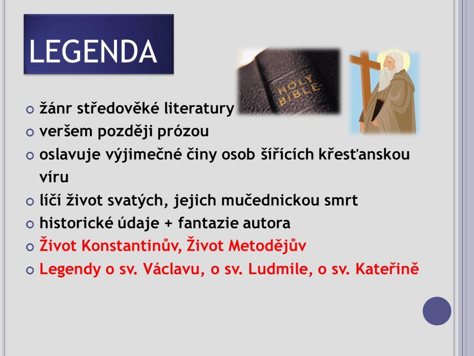 LEGENDA žánr středověké literatury veršem později prózou oslavuje výjimečné činy osob šířících křesťanskou víru líčí život svatých, jejich mučednickou smrt historické údaje + fantazie autora Život Konstantinův, Život Metodějův Legendy o sv.