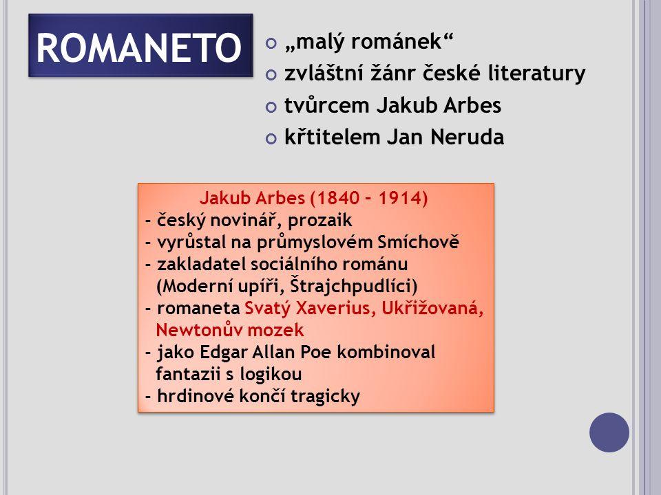 """ROMANETO """"malý románek zvláštní žánr české literatury tvůrcem Jakub Arbes křtitelem Jan Neruda Jakub Arbes (1840 – 1914) - český novinář, prozaik - vyrůstal na průmyslovém Smíchově - zakladatel sociálního románu (Moderní upíři, Štrajchpudlíci) - romaneta Svatý Xaverius, Ukřižovaná, Newtonův mozek - jako Edgar Allan Poe kombinoval fantazii s logikou - hrdinové končí tragicky Jakub Arbes (1840 – 1914) - český novinář, prozaik - vyrůstal na průmyslovém Smíchově - zakladatel sociálního románu (Moderní upíři, Štrajchpudlíci) - romaneta Svatý Xaverius, Ukřižovaná, Newtonův mozek - jako Edgar Allan Poe kombinoval fantazii s logikou - hrdinové končí tragicky"""