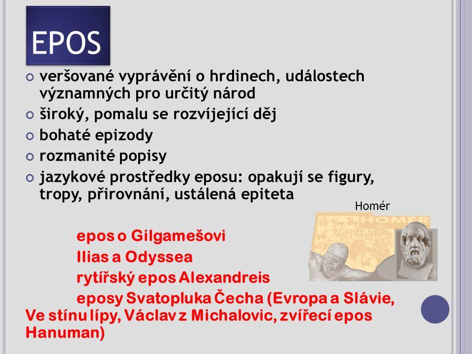 EPOS veršované vyprávění o hrdinech, událostech významných pro určitý národ široký, pomalu se rozvíjející děj bohaté epizody rozmanité popisy jazykové prostředky eposu: opakují se figury, tropy, přirovnání, ustálená epiteta epos o Gilgamešovi Ilias a Odyssea rytí ř ský epos Alexandreis eposy Svatopluka Č echa (Evropa a Slávie, Ve stínu lípy, Václav z Michalovic, zví ř ecí epos Hanuman) Homér