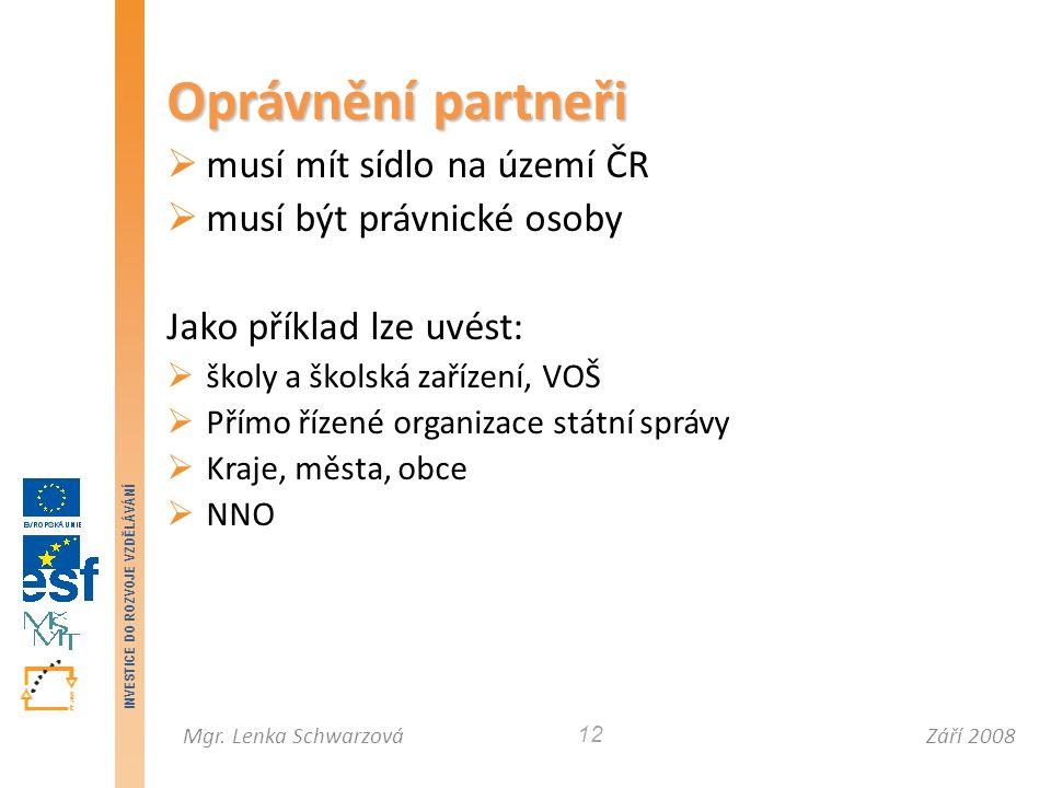 Září 2008Mgr. Lenka Schwarzová INVESTICE DO ROZVOJE VZDĚLÁVÁNÍ 12 Oprávnění partneři  musí mít sídlo na území ČR  musí být právnické osoby Jako přík