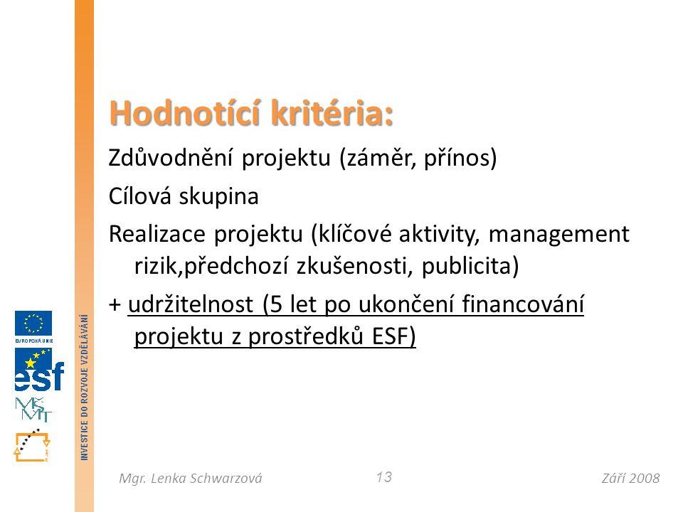 Září 2008Mgr. Lenka Schwarzová INVESTICE DO ROZVOJE VZDĚLÁVÁNÍ 13 Hodnotící kritéria: Zdůvodnění projektu (záměr, přínos) Cílová skupina Realizace pro