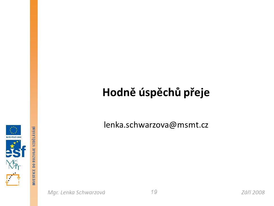 Září 2008Mgr. Lenka Schwarzová INVESTICE DO ROZVOJE VZDĚLÁVÁNÍ 19 Hodně úspěchů přeje lenka.schwarzova@msmt.cz