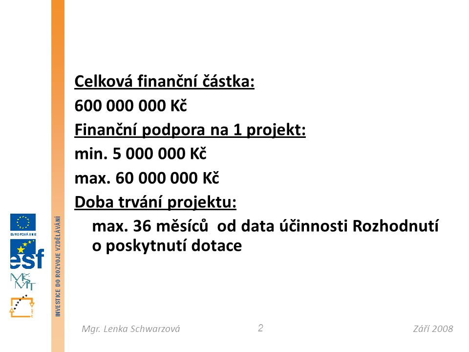 Září 2008Mgr. Lenka Schwarzová INVESTICE DO ROZVOJE VZDĚLÁVÁNÍ 2 Celková finanční částka: 600 000 000 Kč Finanční podpora na 1 projekt: min. 5 000 000