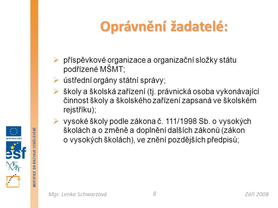 Září 2008Mgr. Lenka Schwarzová INVESTICE DO ROZVOJE VZDĚLÁVÁNÍ 8 Oprávnění žadatelé:  příspěvkové organizace a organizační složky státu podřízené MŠM
