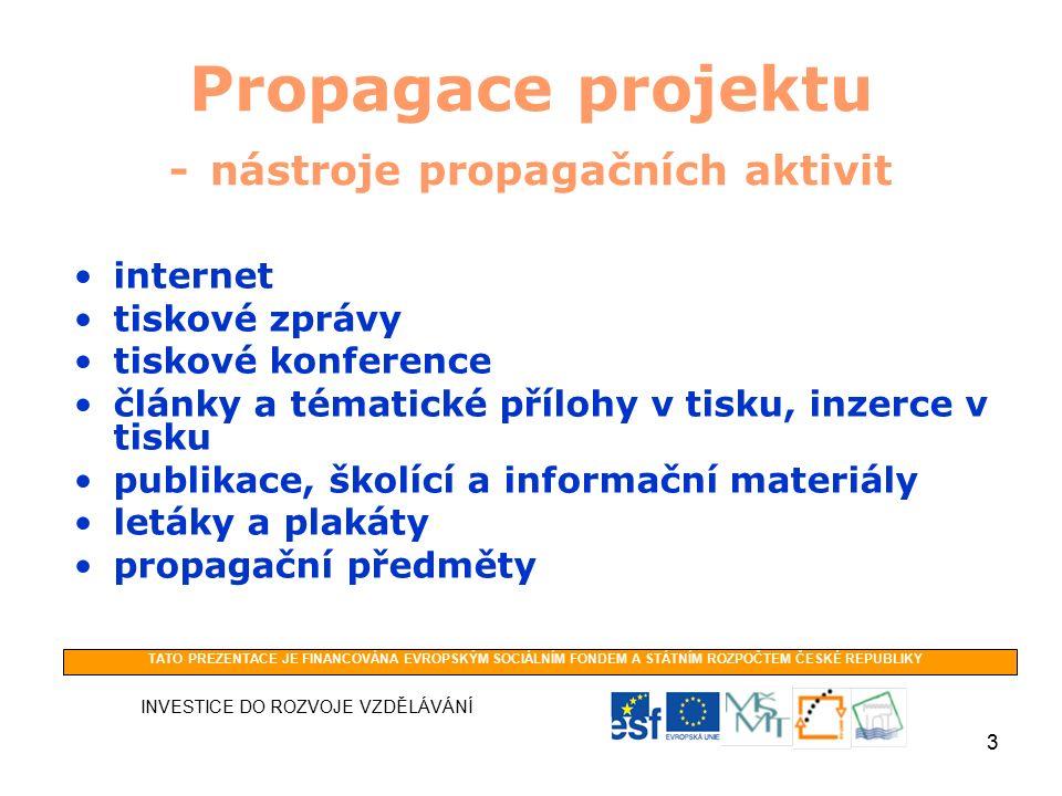 3 Propagace projektu - nástroje propagačních aktivit internet tiskové zprávy tiskové konference články a tématické přílohy v tisku, inzerce v tisku publikace, školící a informační materiály letáky a plakáty propagační předměty INVESTICE DO ROZVOJE VZDĚLÁVÁNÍ TATO PREZENTACE JE FINANCOVÁNA EVROPSKÝM SOCIÁLNÍM FONDEM A STÁTNÍM ROZPOČTEM ČESKÉ REPUBLIKY
