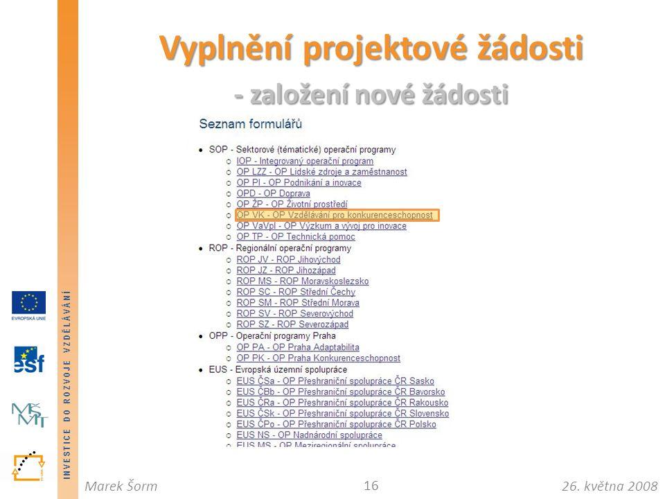 INVESTICE DO ROZVOJE VZDĚLÁVÁNÍ 26. května 2008Marek Šorm Vyplnění projektové žádosti - založení nové žádosti 16