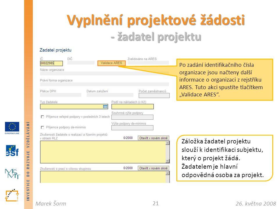 INVESTICE DO ROZVOJE VZDĚLÁVÁNÍ 26. května 2008Marek Šorm Vyplnění projektové žádosti - žadatel projektu 21 Záložka žadatel projektu slouží k identifi