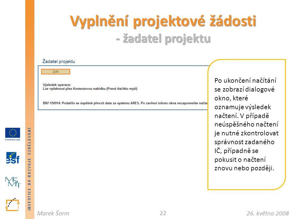 INVESTICE DO ROZVOJE VZDĚLÁVÁNÍ 26. května 2008Marek Šorm Vyplnění projektové žádosti - žadatel projektu 22 Po ukončení načítání se zobrazí dialogové