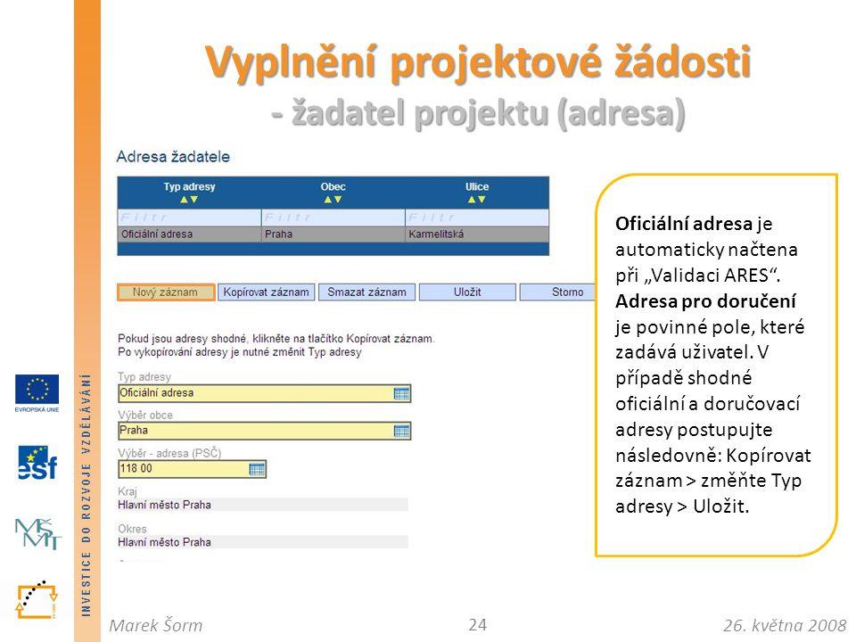 INVESTICE DO ROZVOJE VZDĚLÁVÁNÍ 26. května 2008Marek Šorm Vyplnění projektové žádosti - žadatel projektu (adresa) 24 Oficiální adresa je automaticky n