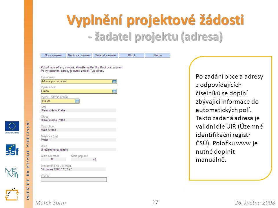 INVESTICE DO ROZVOJE VZDĚLÁVÁNÍ 26. května 2008Marek Šorm Vyplnění projektové žádosti - žadatel projektu (adresa) 27 Po zadání obce a adresy z odpovíd