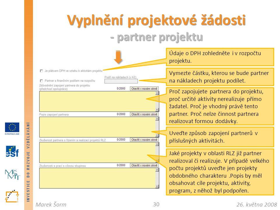 INVESTICE DO ROZVOJE VZDĚLÁVÁNÍ 26. května 2008Marek Šorm Vyplnění projektové žádosti - partner projektu 30 Údaje o DPH zohledněte i v rozpočtu projek