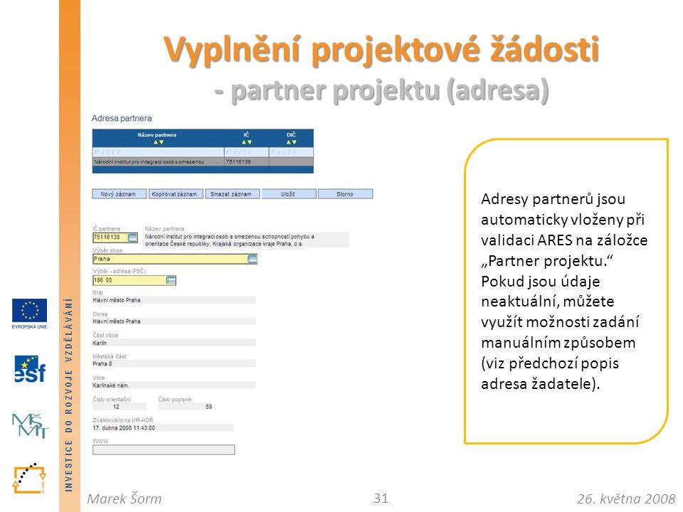INVESTICE DO ROZVOJE VZDĚLÁVÁNÍ 26. května 2008Marek Šorm Vyplnění projektové žádosti - partner projektu (adresa) 31 Adresy partnerů jsou automaticky