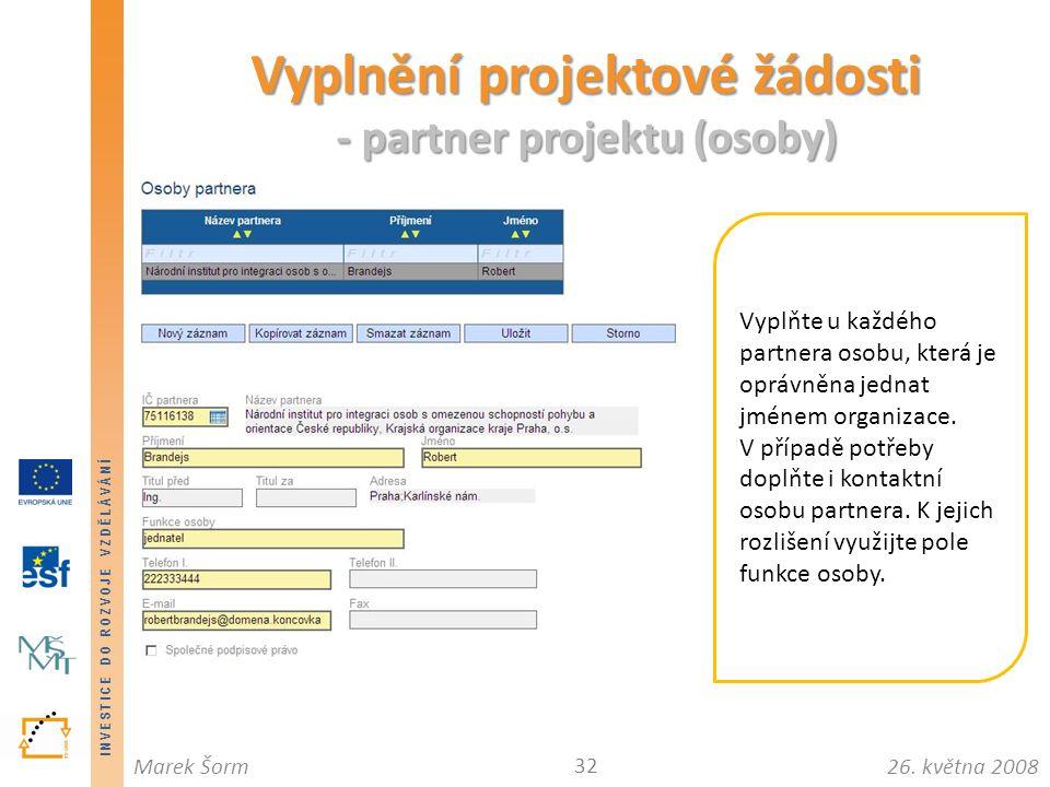 INVESTICE DO ROZVOJE VZDĚLÁVÁNÍ 26. května 2008Marek Šorm Vyplnění projektové žádosti - partner projektu (osoby) 32 Vyplňte u každého partnera osobu,