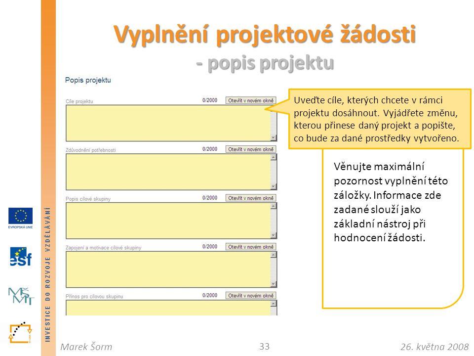 INVESTICE DO ROZVOJE VZDĚLÁVÁNÍ 26. května 2008Marek Šorm Vyplnění projektové žádosti - popis projektu 33 Věnujte maximální pozornost vyplnění této zá
