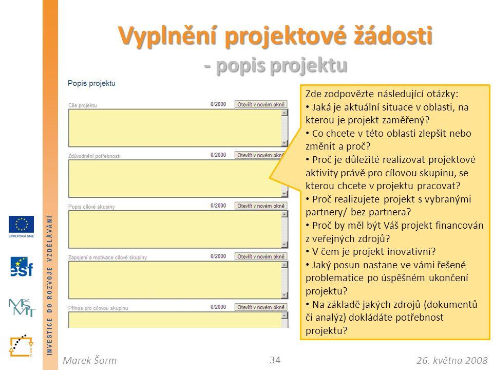 INVESTICE DO ROZVOJE VZDĚLÁVÁNÍ 26. května 2008Marek Šorm Vyplnění projektové žádosti - popis projektu 34 Zde zodpovězte následující otázky: Jaká je a