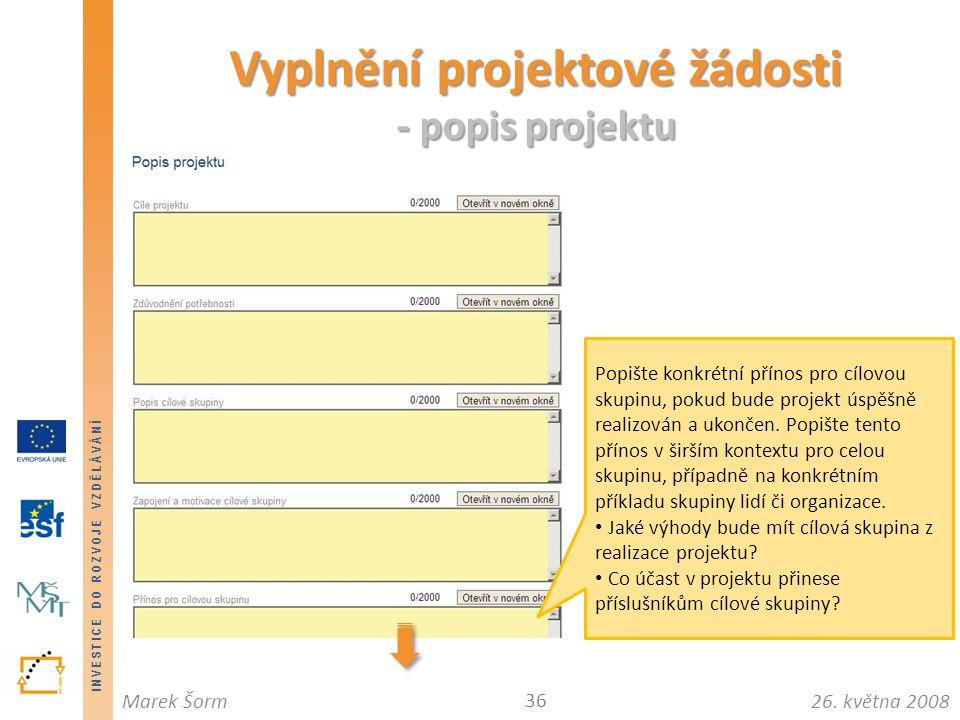 INVESTICE DO ROZVOJE VZDĚLÁVÁNÍ 26. května 2008Marek Šorm Vyplnění projektové žádosti - popis projektu 36 Popište konkrétní přínos pro cílovou skupinu