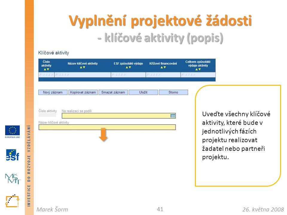 INVESTICE DO ROZVOJE VZDĚLÁVÁNÍ 26. května 2008Marek Šorm Vyplnění projektové žádosti - klíčové aktivity (popis) 41 Uveďte všechny klíčové aktivity, k