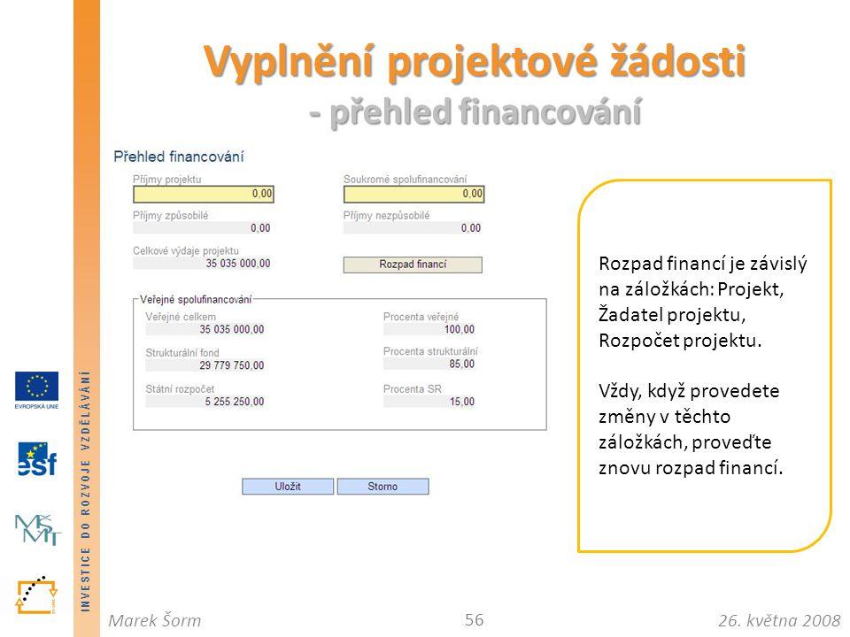 INVESTICE DO ROZVOJE VZDĚLÁVÁNÍ 26. května 2008Marek Šorm Vyplnění projektové žádosti - přehled financování 56 Rozpad financí je závislý na záložkách: