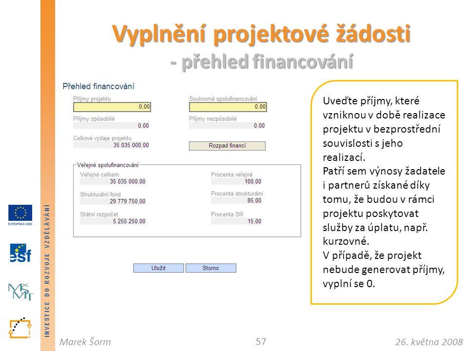 INVESTICE DO ROZVOJE VZDĚLÁVÁNÍ 26. května 2008Marek Šorm Vyplnění projektové žádosti - přehled financování 57 Uveďte příjmy, které vzniknou v době re