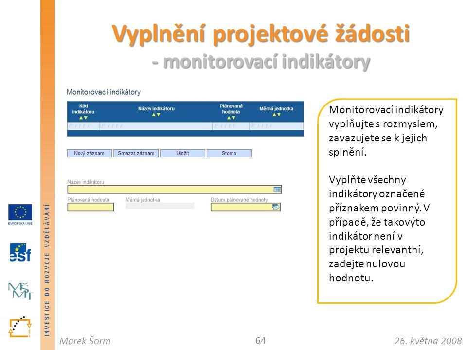 INVESTICE DO ROZVOJE VZDĚLÁVÁNÍ 26. května 2008Marek Šorm Vyplnění projektové žádosti - monitorovací indikátory 64 Monitorovací indikátory vyplňujte s