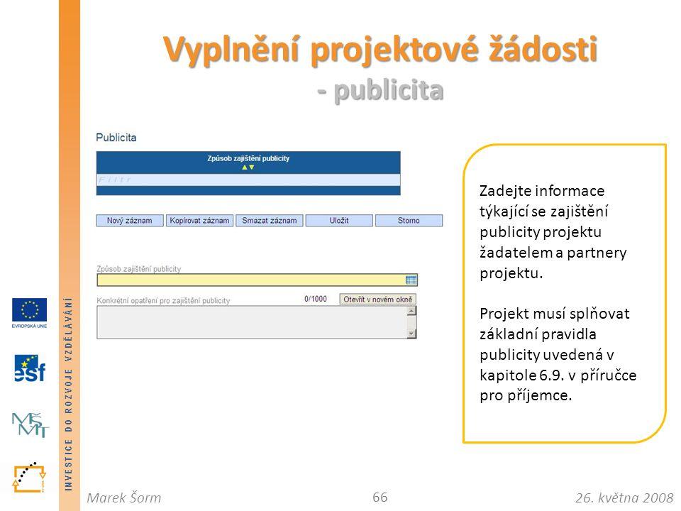 INVESTICE DO ROZVOJE VZDĚLÁVÁNÍ 26. května 2008Marek Šorm Vyplnění projektové žádosti - publicita 66 Zadejte informace týkající se zajištění publicity
