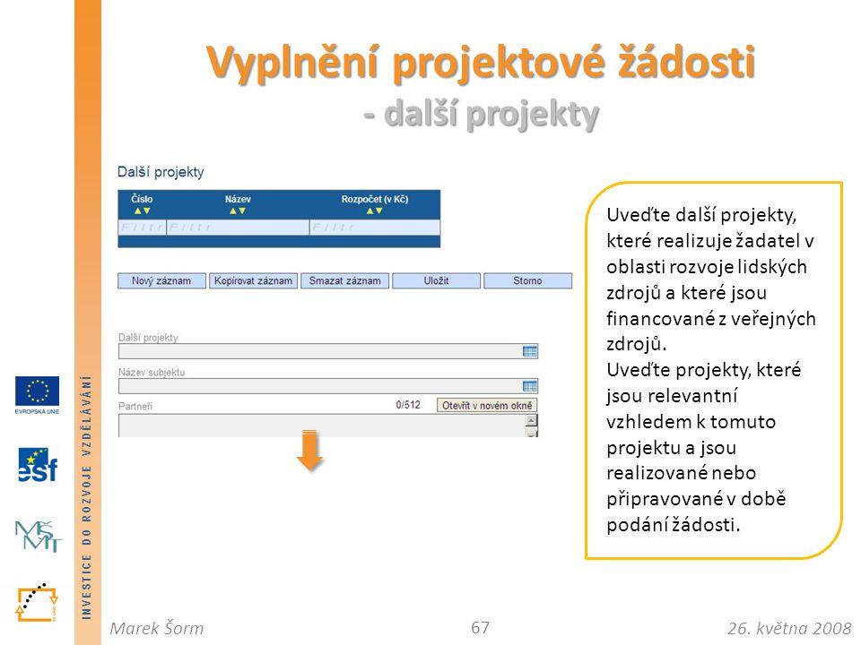 INVESTICE DO ROZVOJE VZDĚLÁVÁNÍ 26. května 2008Marek Šorm Vyplnění projektové žádosti - další projekty 67 Uveďte další projekty, které realizuje žadat