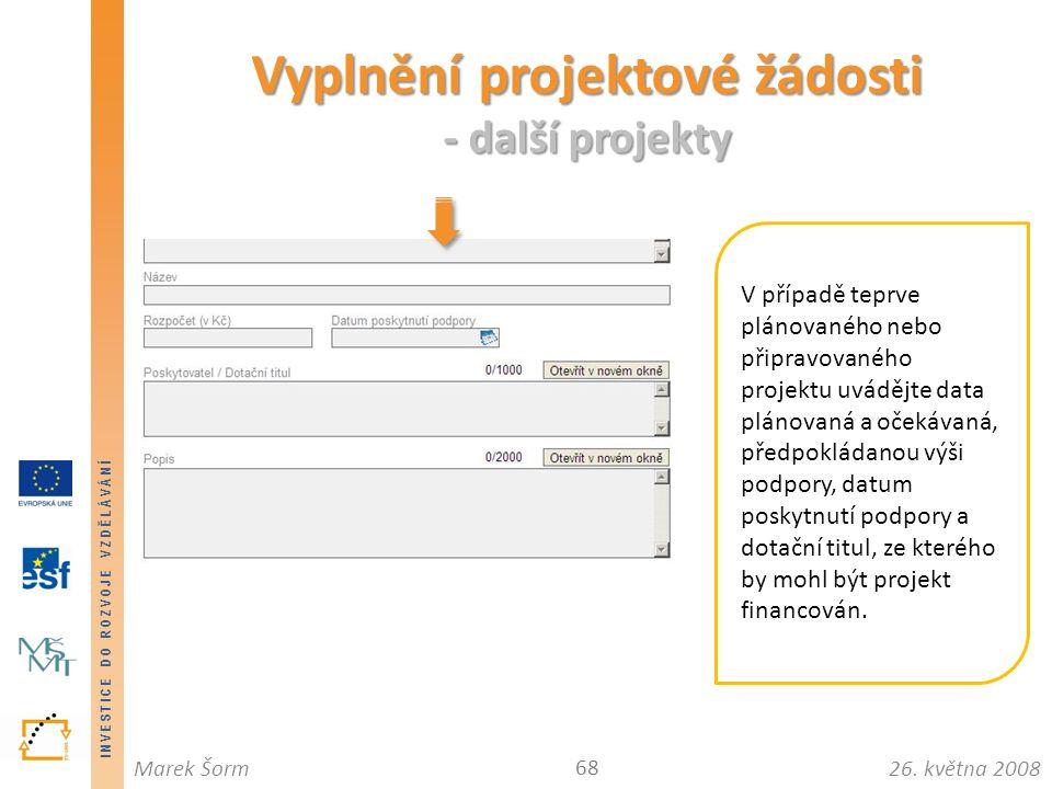 INVESTICE DO ROZVOJE VZDĚLÁVÁNÍ 26. května 2008Marek Šorm Vyplnění projektové žádosti - další projekty 68 V případě teprve plánovaného nebo připravova