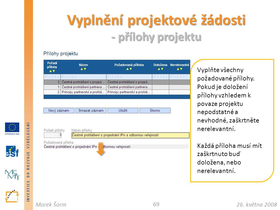 INVESTICE DO ROZVOJE VZDĚLÁVÁNÍ 26. května 2008Marek Šorm Vyplnění projektové žádosti - přílohy projektu 69 Vyplňte všechny požadované přílohy. Pokud