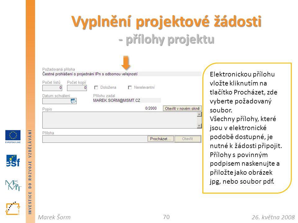INVESTICE DO ROZVOJE VZDĚLÁVÁNÍ 26. května 2008Marek Šorm Vyplnění projektové žádosti - přílohy projektu 70 Elektronickou přílohu vložte kliknutím na
