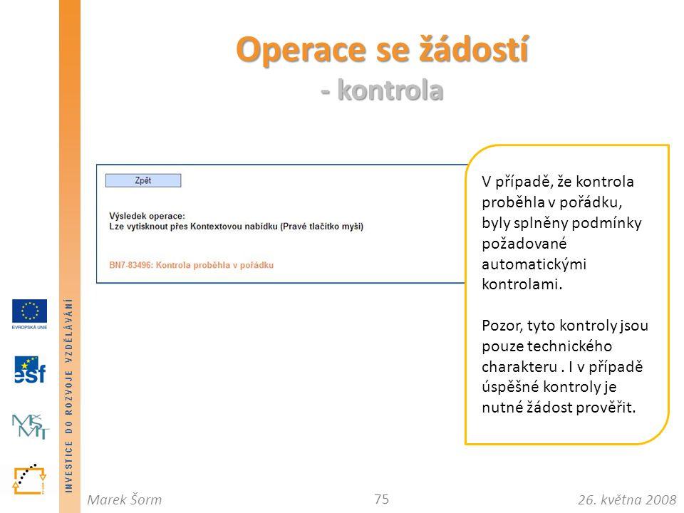 INVESTICE DO ROZVOJE VZDĚLÁVÁNÍ 26. května 2008Marek Šorm Operace se žádostí - kontrola 75 V případě, že kontrola proběhla v pořádku, byly splněny pod