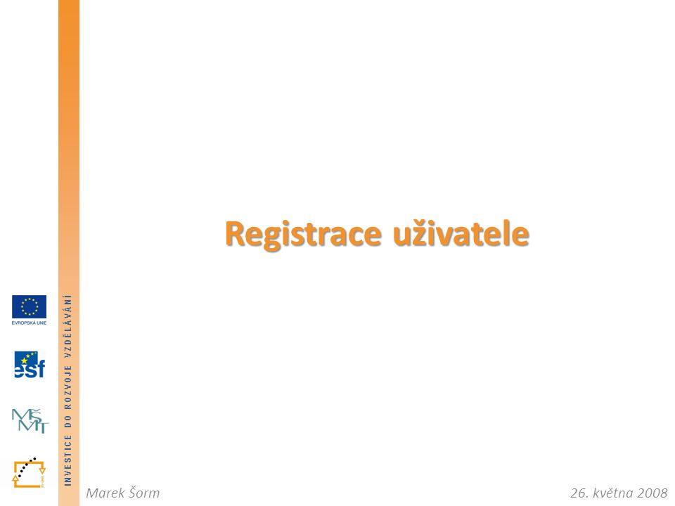 INVESTICE DO ROZVOJE VZDĚLÁVÁNÍ 26. května 2008Marek Šorm INVESTICE DO ROZVOJE VZDĚLÁVÁNÍ Registrace uživatele