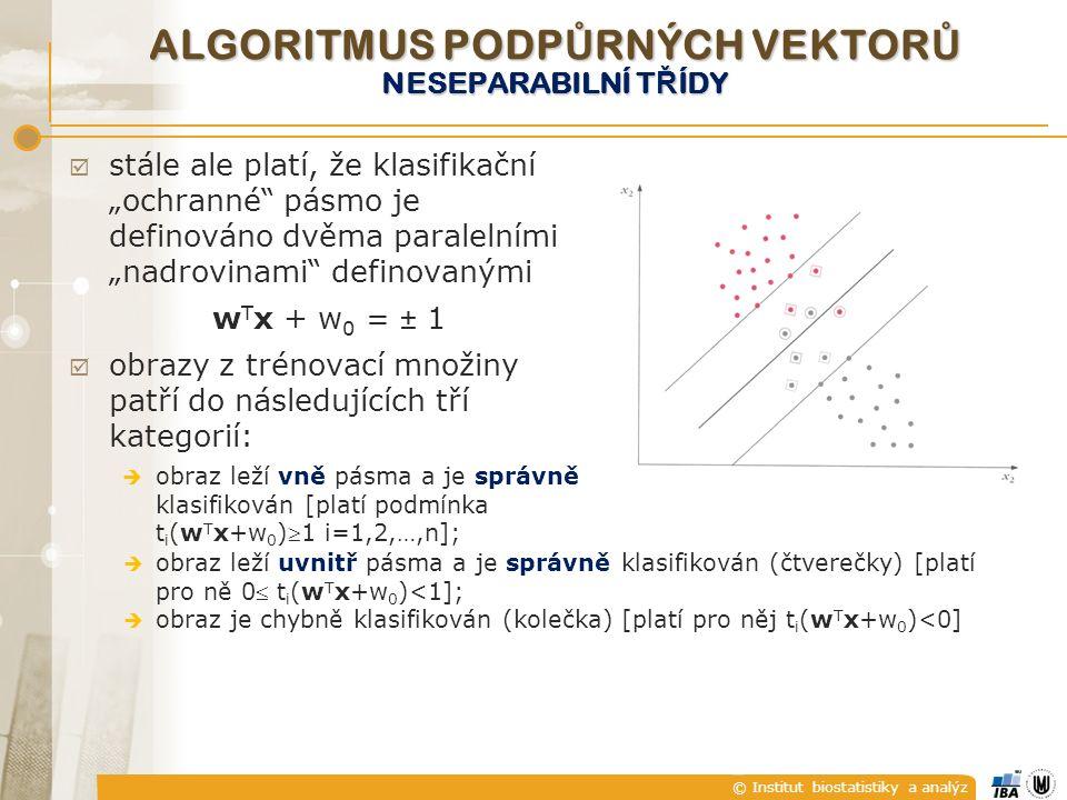"""© Institut biostatistiky a analýz ALGORITMUS PODP Ů RNÝCH VEKTOR Ů NESEPARABILNÍ T Ř ÍDY  stále ale platí, že klasifikační """"ochranné pásmo je definováno dvěma paralelními """"nadrovinami definovanými w T x + w 0 = ± 1  obrazy z trénovací množiny patří do následujících tří kategorií:  obraz leží vně pásma a je správně klasifikován [platí podmínka t i (w T x+w 0 )1 i=1,2,…,n];  obraz leží uvnitř pásma a je správně klasifikován (čtverečky) [platí pro ně 0 t i (w T x+w 0 )<1];  obraz je chybně klasifikován (kolečka) [platí pro něj t i (w T x+w 0 )<0]"""