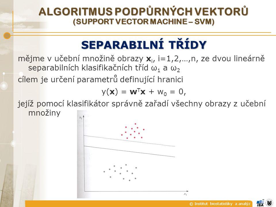 © Institut biostatistiky a analýz ALGORITMUS PODP Ů RNÝCH VEKTOR Ů (SUPPORT VECTOR MACHINE – SVM) SEPARABILNÍ TŘÍDY mějme v učební množině obrazy x i, i=1,2,…,n, ze dvou lineárně separabilních klasifikačních tříd ω 1 a ω 2 cílem je určení parametrů definující hranici y(x) = w T x + w 0 = 0, jejíž pomocí klasifikátor správně zařadí všechny obrazy z učební množiny