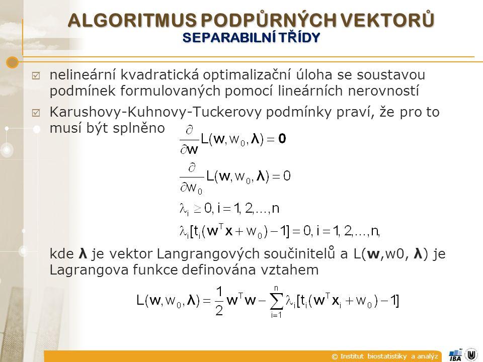 © Institut biostatistiky a analýz  nelineární kvadratická optimalizační úloha se soustavou podmínek formulovaných pomocí lineárních nerovností  Karushovy-Kuhnovy-Tuckerovy podmínky praví, že pro to musí být splněno kde λ je vektor Langrangových součinitelů a L(w,w0, λ) je Lagrangova funkce definována vztahem ALGORITMUS PODP Ů RNÝCH VEKTOR Ů SEPARABILNÍ T Ř ÍDY