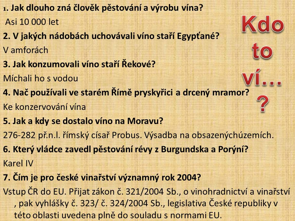 1. Jak dlouho zná člověk pěstování a výrobu vína? Asi 10 000 let 2. V jakých nádobách uchovávali víno staří Egypťané? V amforách 3. Jak konzumovali ví