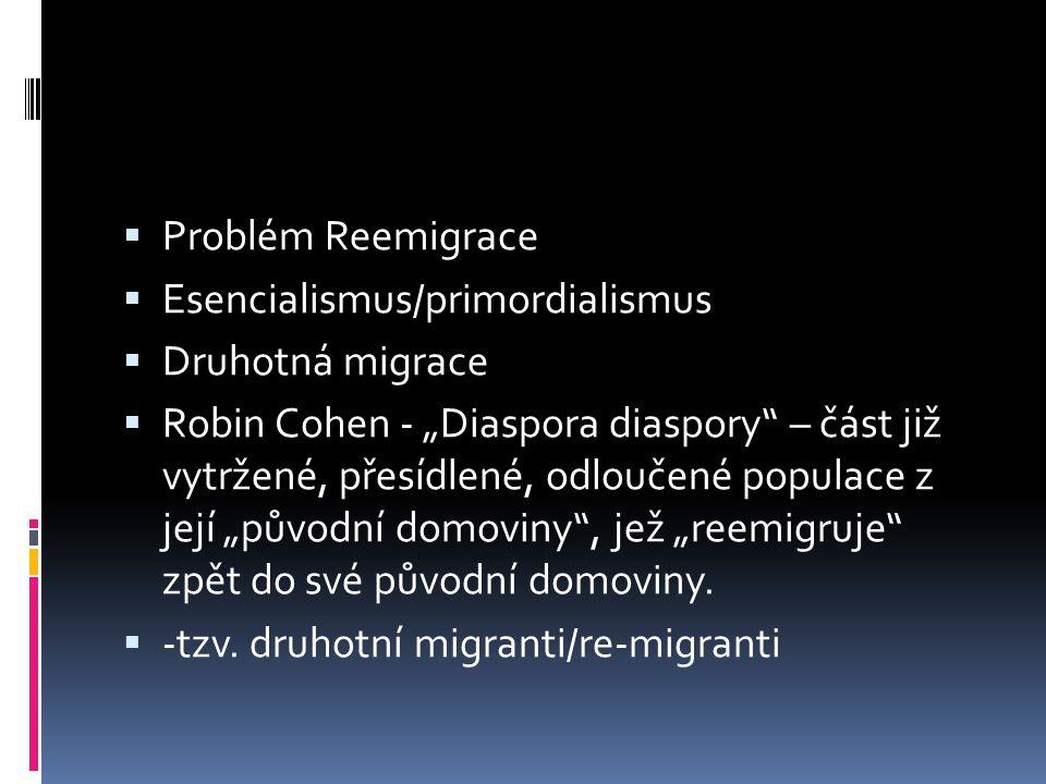 """ Problém Reemigrace  Esencialismus/primordialismus  Druhotná migrace  Robin Cohen - """"Diaspora diaspory – část již vytržené, přesídlené, odloučené populace z její """"původní domoviny , jež """"reemigruje zpět do své původní domoviny."""