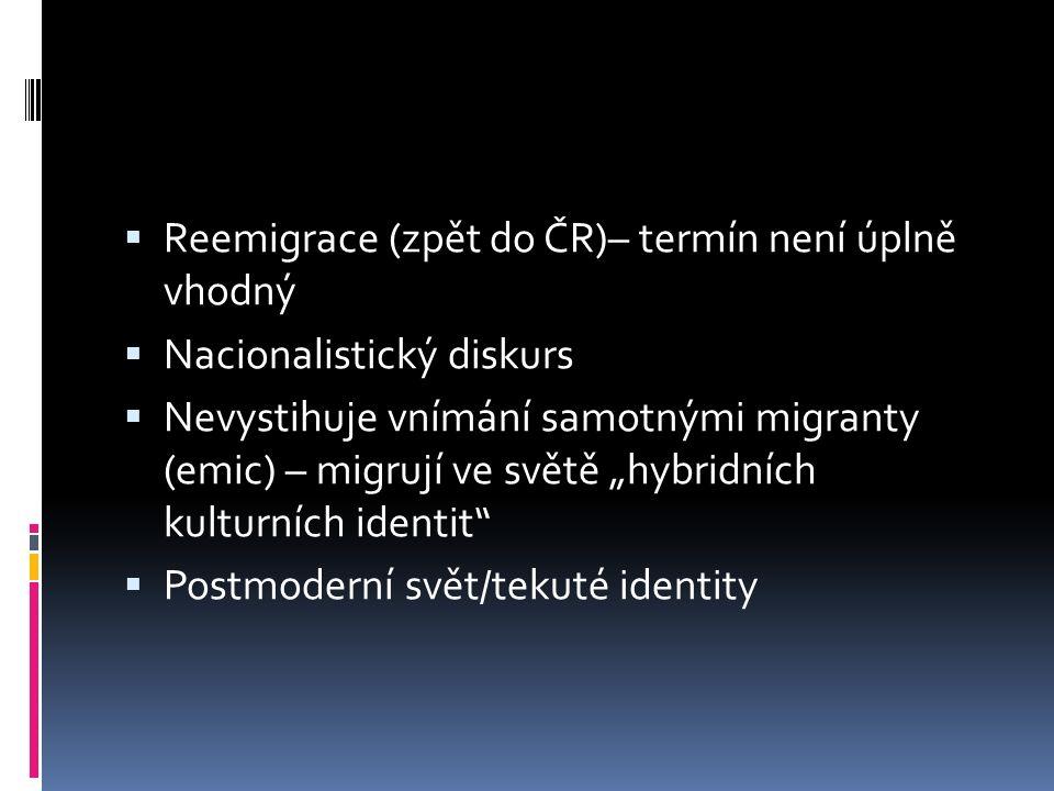 """ Reemigrace (zpět do ČR)– termín není úplně vhodný  Nacionalistický diskurs  Nevystihuje vnímání samotnými migranty (emic) – migrují ve světě """"hybridních kulturních identit  Postmoderní svět/tekuté identity"""